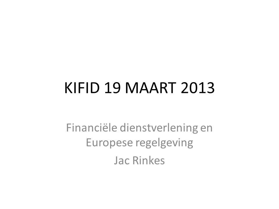 KIFID 19 MAART 2013 Financiële dienstverlening en Europese regelgeving Jac Rinkes