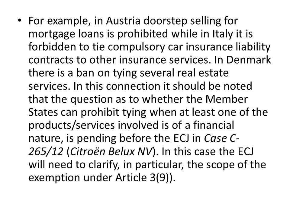 • For example, in Austria doorstep selling for mortgage loans is prohibited while in Italy it is forbidden to tie compulsory car insurance liability c