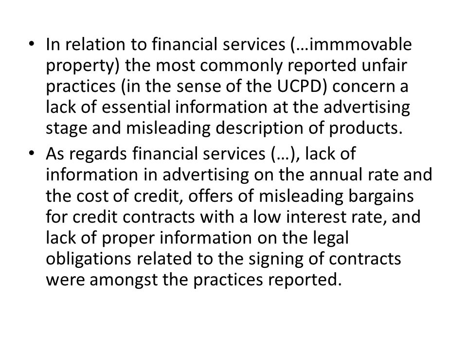 • In relation to financial services (…immmovable property) the most commonly reported unfair practices (in the sense of the UCPD) concern a lack of essential information at the advertising stage and misleading description of products.