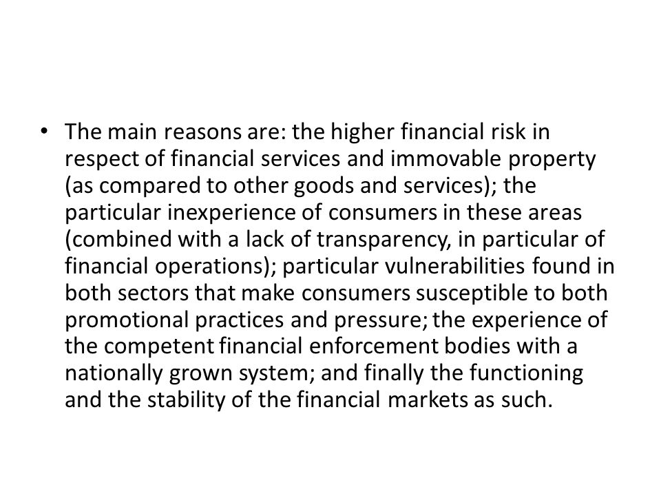 • The main reasons are: the higher financial risk in respect of financial services and immovable property (as compared to other goods and services); the particular inexperience of consumers in these areas (combined with a lack of transparency, in particular of financial operations); particular vulnerabilities found in both sectors that make consumers susceptible to both promotional practices and pressure; the experience of the competent financial enforcement bodies with a nationally grown system; and finally the functioning and the stability of the financial markets as such.