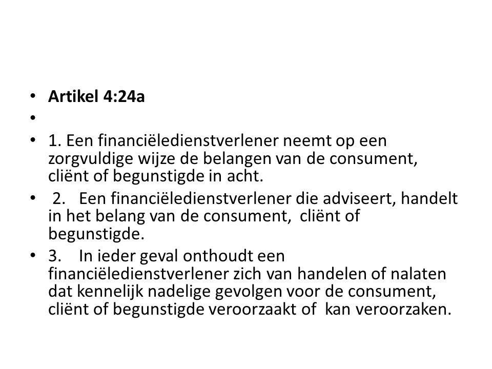 • Artikel 4:24a • • 1. Een financiëledienstverlener neemt op een zorgvuldige wijze de belangen van de consument, cliënt of begunstigde in acht. • 2.Ee