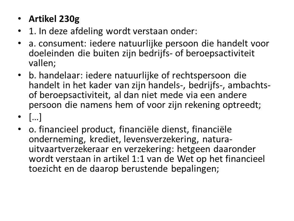 • Artikel 230g • 1. In deze afdeling wordt verstaan onder: • a. consument: iedere natuurlijke persoon die handelt voor doeleinden die buiten zijn bedr