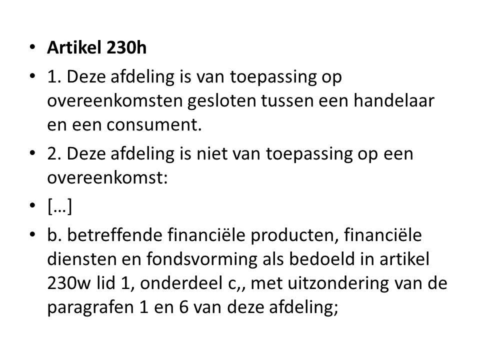 • Artikel 230h • 1. Deze afdeling is van toepassing op overeenkomsten gesloten tussen een handelaar en een consument. • 2. Deze afdeling is niet van t