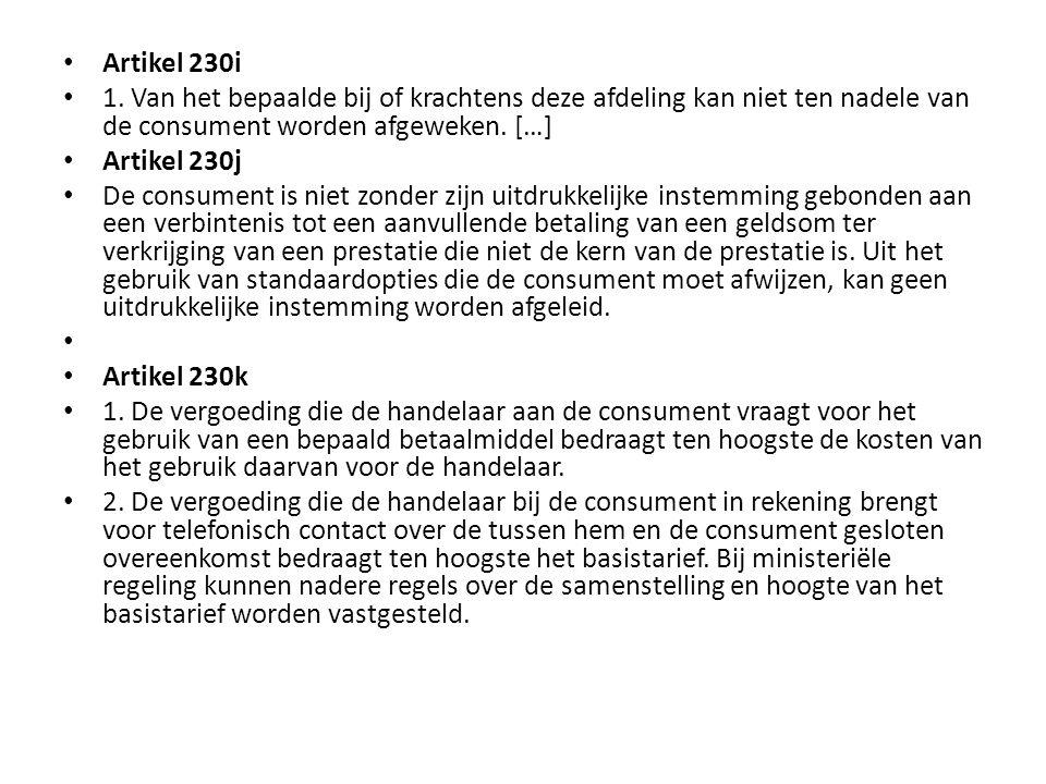 • Artikel 230i • 1. Van het bepaalde bij of krachtens deze afdeling kan niet ten nadele van de consument worden afgeweken. […] • Artikel 230j • De con