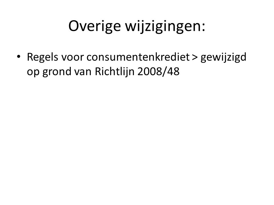 Overige wijzigingen: • Regels voor consumentenkrediet > gewijzigd op grond van Richtlijn 2008/48