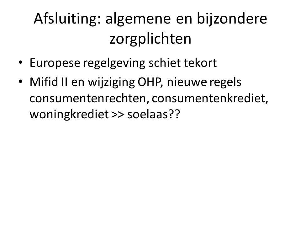 Afsluiting: algemene en bijzondere zorgplichten • Europese regelgeving schiet tekort • Mifid II en wijziging OHP, nieuwe regels consumentenrechten, co