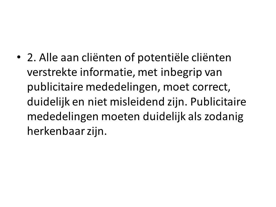 • 2. Alle aan cliënten of potentiële cliënten verstrekte informatie, met inbegrip van publicitaire mededelingen, moet correct, duidelijk en niet misle