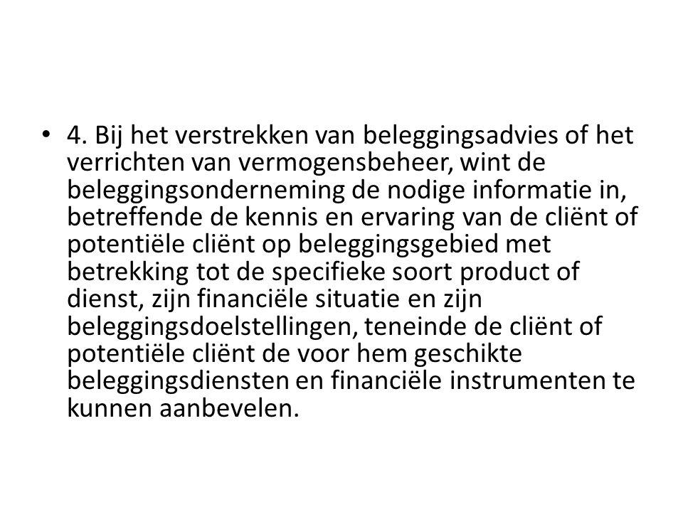 • 4. Bij het verstrekken van beleggingsadvies of het verrichten van vermogensbeheer, wint de beleggingsonderneming de nodige informatie in, betreffend