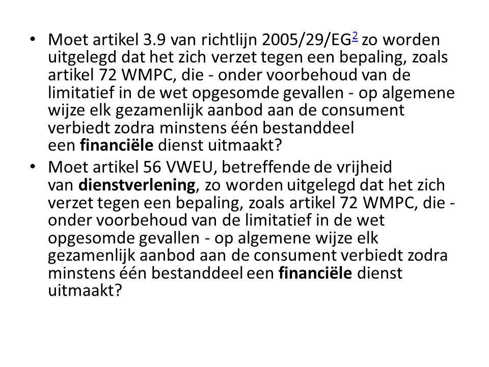 • Moet artikel 3.9 van richtlijn 2005/29/EG 2 zo worden uitgelegd dat het zich verzet tegen een bepaling, zoals artikel 72 WMPC, die - onder voorbehou