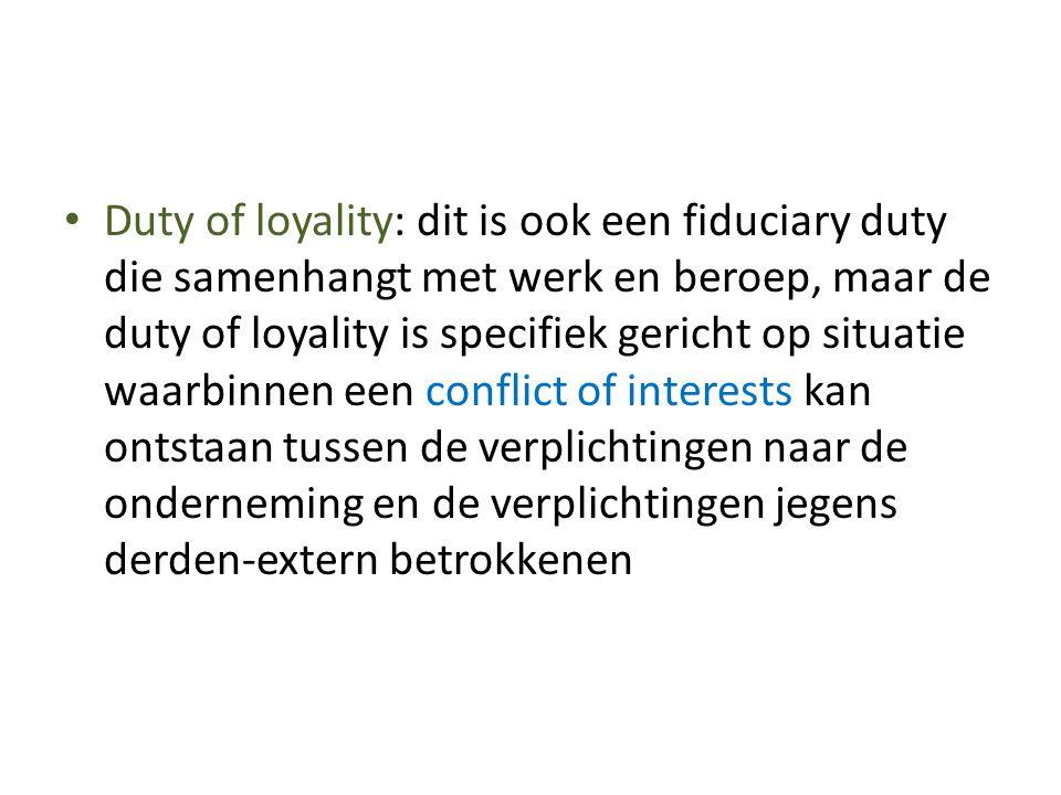• Duty of loyality: dit is ook een fiduciary duty die samenhangt met werk en beroep, maar de duty of loyality is specifiek gericht op situatie waarbin