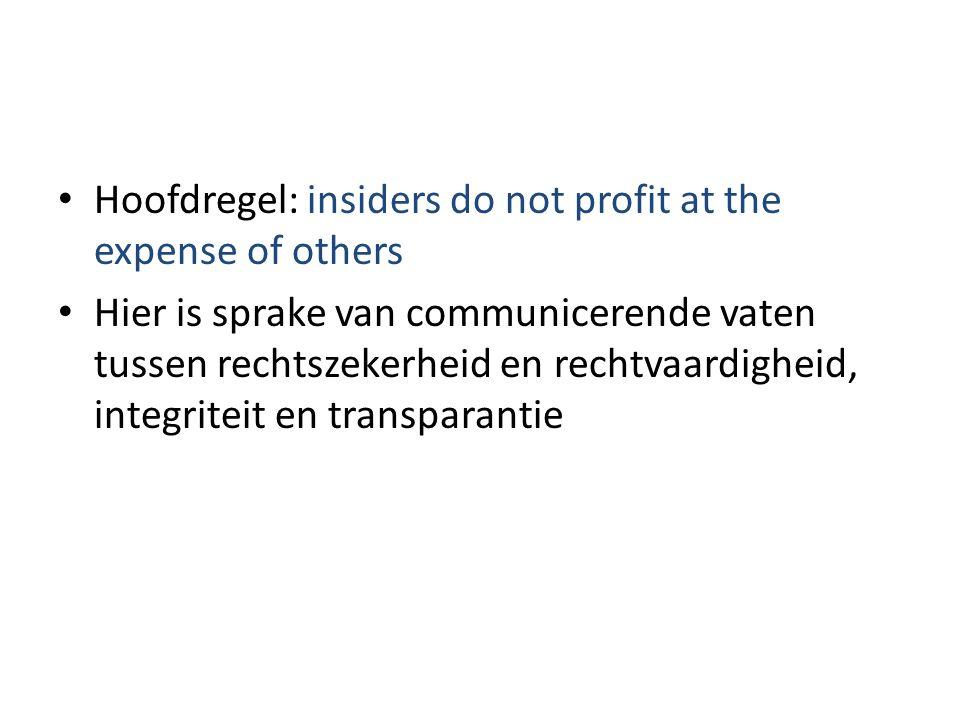 • Hoofdregel: insiders do not profit at the expense of others • Hier is sprake van communicerende vaten tussen rechtszekerheid en rechtvaardigheid, in