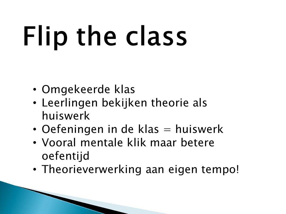 • Omgekeerde klas • Leerlingen bekijken theorie als huiswerk • Oefeningen in de klas = huiswerk • Vooral mentale klik maar betere oefentijd • Theorieverwerking aan eigen tempo.