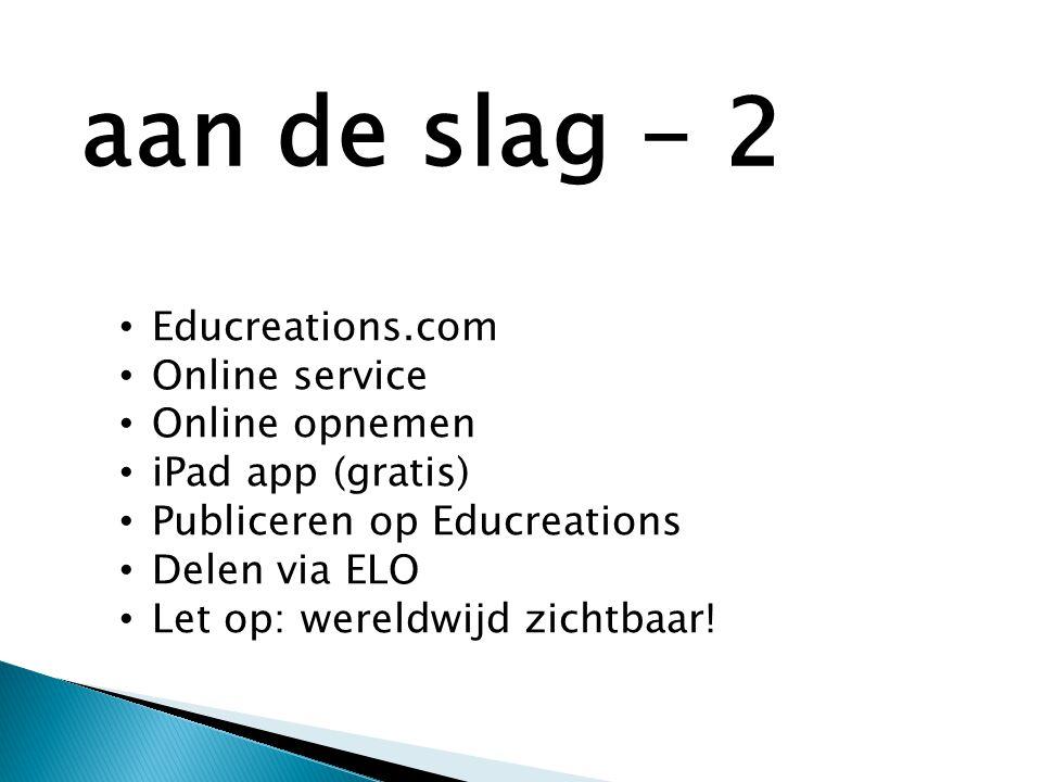 • Educreations.com • Online service • Online opnemen • iPad app (gratis) • Publiceren op Educreations • Delen via ELO • Let op: wereldwijd zichtbaar.