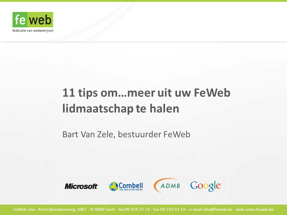 FeWeb vzw - Kortrijksesteenweg 1007 - B-9000 Gent - tel.09 324 77 71 - fax 09 233 51 19 - e-mail info@feweb.be - web www.feweb.be 11 tips om…meer uit uw FeWeb lidmaatschap te halen Bart Van Zele, bestuurder FeWeb