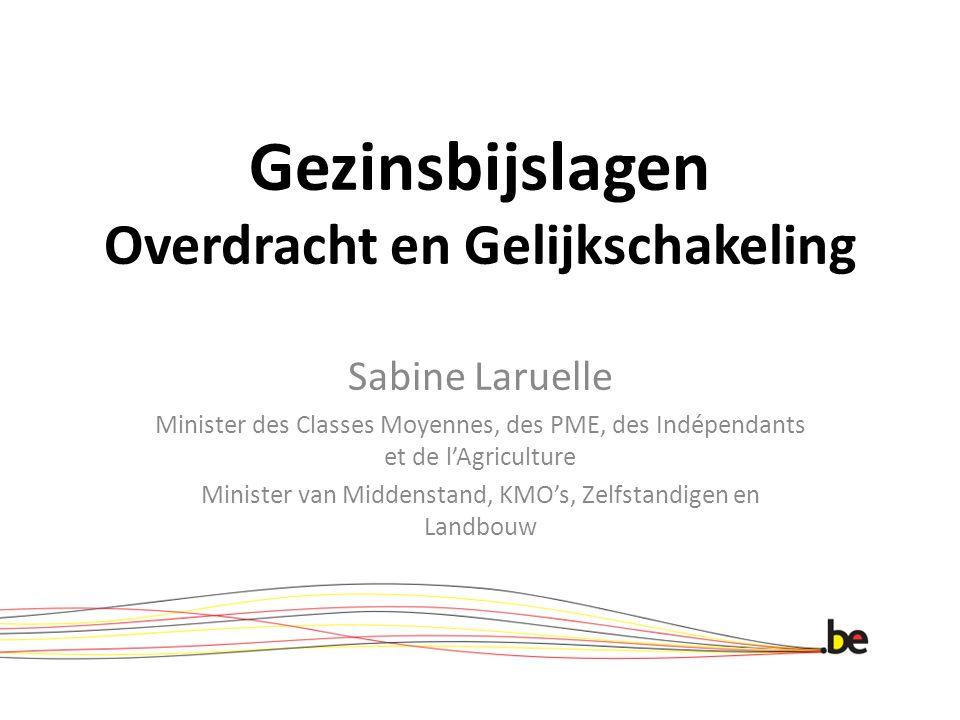 Gezinsbijslagen Overdracht en Gelijkschakeling Sabine Laruelle Minister des Classes Moyennes, des PME, des Indépendants et de l'Agriculture Minister v
