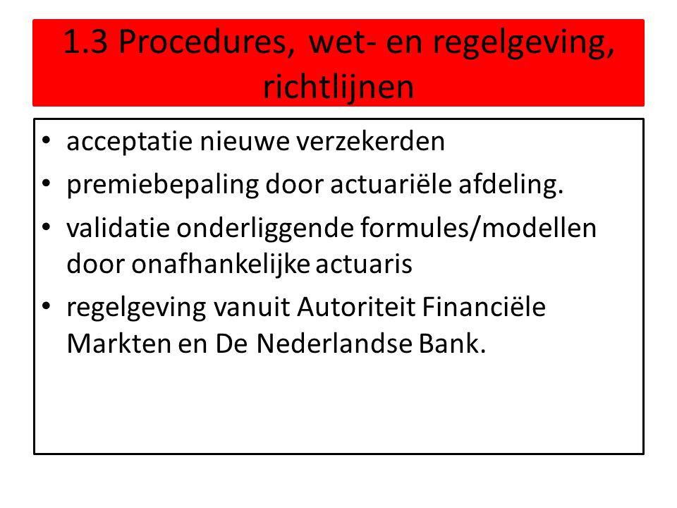 1.3 Procedures, wet- en regelgeving, richtlijnen • acceptatie nieuwe verzekerden • premiebepaling door actuariële afdeling. • validatie onderliggende