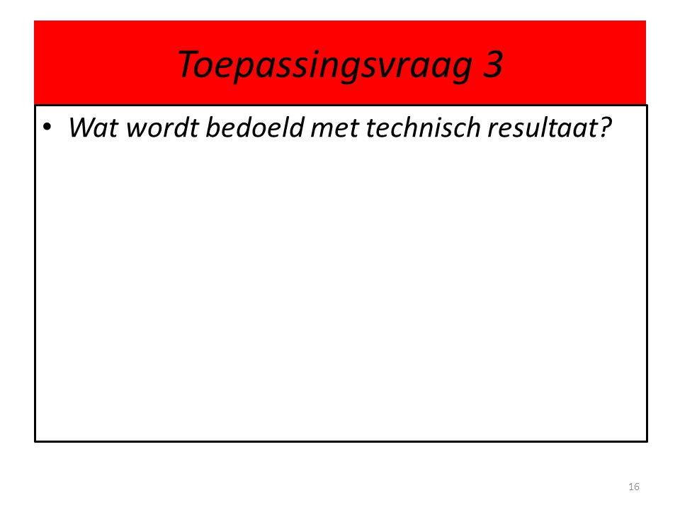 Toepassingsvraag 3 • Wat wordt bedoeld met technisch resultaat? 16
