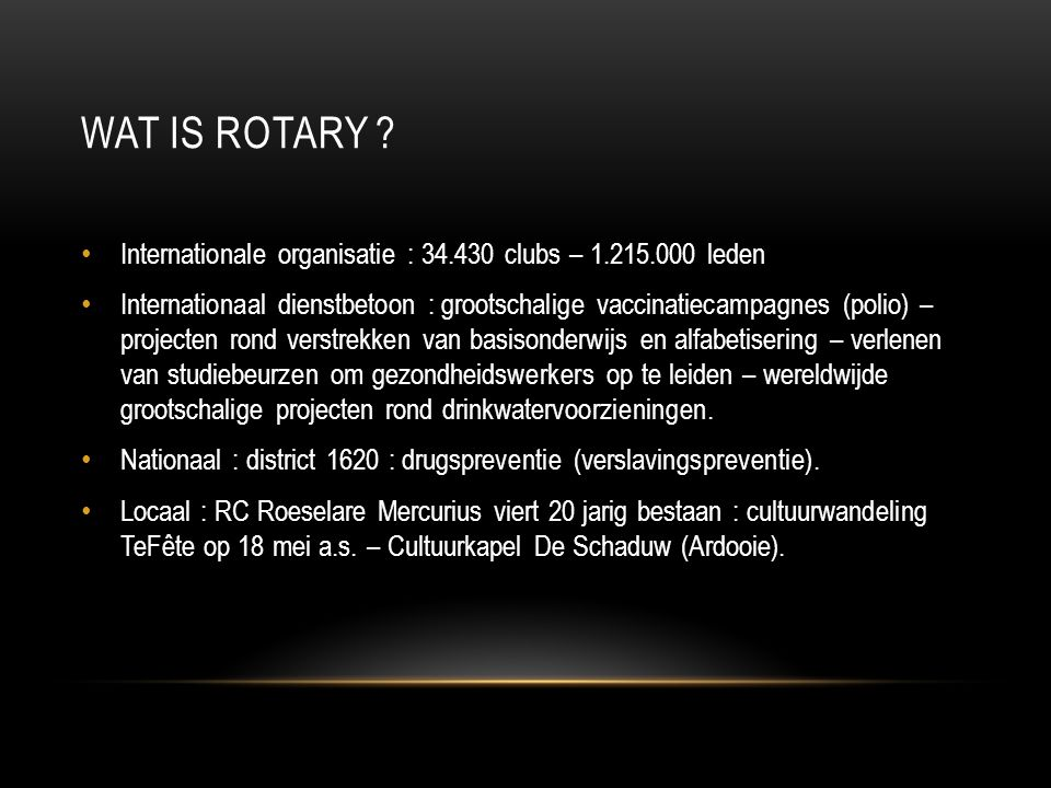 WAT IS ROTARY ? • Internationale organisatie : 34.430 clubs – 1.215.000 leden • Internationaal dienstbetoon : grootschalige vaccinatiecampagnes (polio