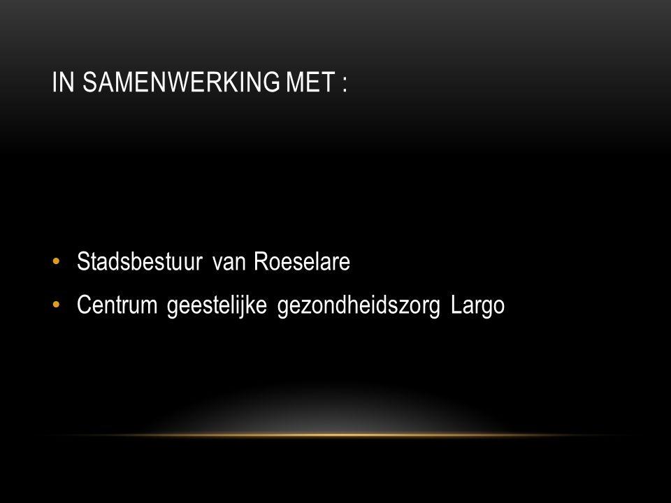 IN SAMENWERKING MET : • Stadsbestuur van Roeselare • Centrum geestelijke gezondheidszorg Largo