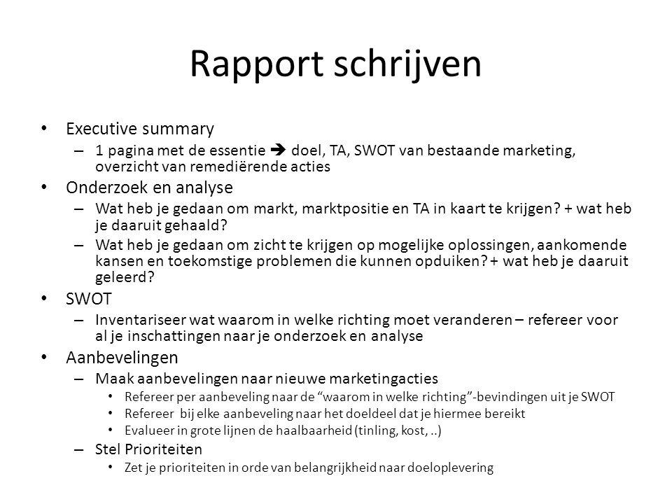 Rapport schrijven • Executive summary – 1 pagina met de essentie  doel, TA, SWOT van bestaande marketing, overzicht van remediërende acties • Onderzo