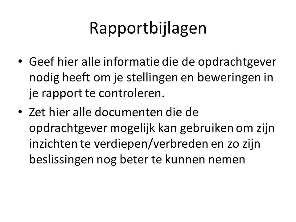 Rapportbijlagen • Geef hier alle informatie die de opdrachtgever nodig heeft om je stellingen en beweringen in je rapport te controleren. • Zet hier a