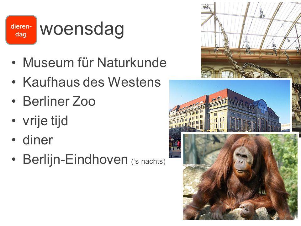 •Museum für Naturkunde •Kaufhaus des Westens •Berliner Zoo •vrije tijd •diner •Berlijn-Eindhoven ('s nachts) woensdag dieren- dag
