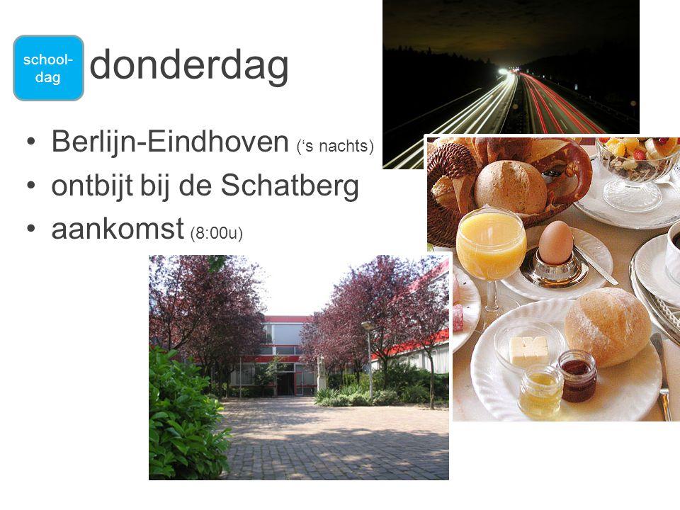 •Berlijn-Eindhoven ('s nachts) •ontbijt bij de Schatberg •aankomst (8:00u) donderdag school- dag