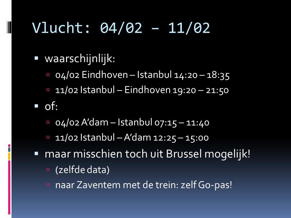 Vlucht: 04/02 – 11/02  waarschijnlijk:  04/02 Eindhoven – Istanbul 14:20 – 18:35  11/02 Istanbul – Eindhoven 19:20 – 21:50  of:  04/02 A'dam – Istanbul 07:15 – 11:40  11/02 Istanbul – A'dam 12:25 – 15:00  maar misschien toch uit Brussel mogelijk.