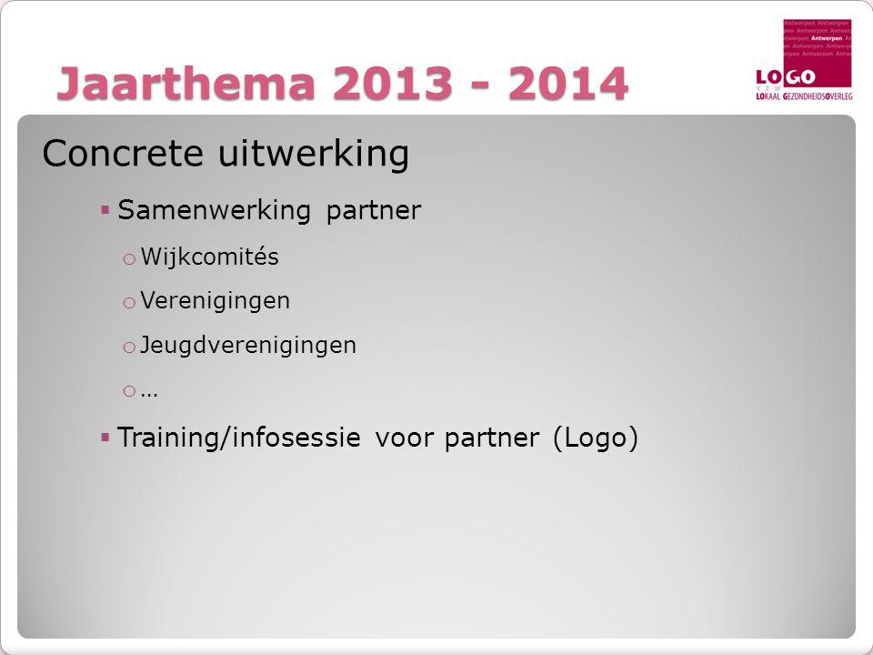 Jaarthema 2013 - 2014 Concrete uitwerking  Samenwerking partner o Wijkcomités o Verenigingen o Jeugdverenigingen o …  Training/infosessie voor partn