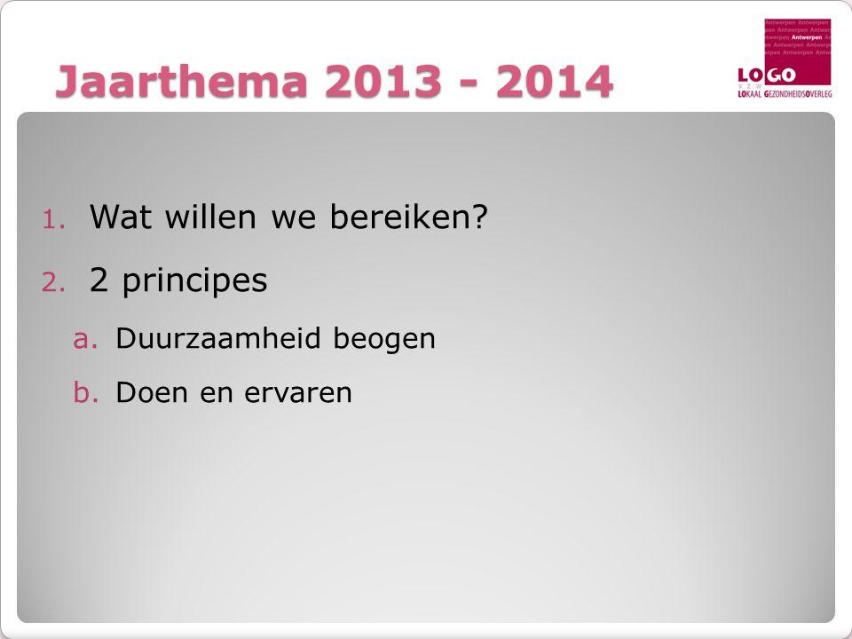 Jaarthema 2013 - 2014 1. Wat willen we bereiken? 2. 2 principes a.Duurzaamheid beogen b.Doen en ervaren