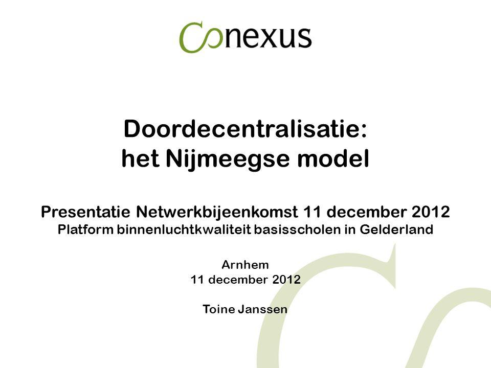 Doordecentralisatie: het Nijmeegse model Presentatie Netwerkbijeenkomst 11 december 2012 Platform binnenluchtkwaliteit basisscholen in Gelderland Arnhem 11 december 2012 Toine Janssen