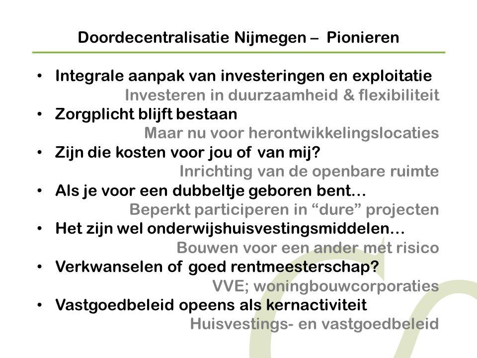 Doordecentralisatie Nijmegen – Pionieren • Integrale aanpak van investeringen en exploitatie Investeren in duurzaamheid & flexibiliteit • Zorgplicht blijft bestaan Maar nu voor herontwikkelingslocaties • Zijn die kosten voor jou of van mij.