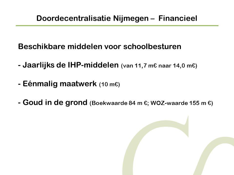 Doordecentralisatie Nijmegen – Financieel Beschikbare middelen voor schoolbesturen - Jaarlijks de IHP-middelen (van 11,7 m€ naar 14,0 m€) - Eénmalig maatwerk (10 m€) - Goud in de grond (Boekwaarde 84 m €; WOZ-waarde 155 m €)