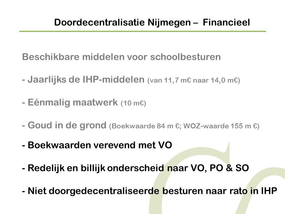Doordecentralisatie Nijmegen – Financieel Beschikbare middelen voor schoolbesturen - Jaarlijks de IHP-middelen (van 11,7 m€ naar 14,0 m€) - Eénmalig maatwerk (10 m€) - Goud in de grond (Boekwaarde 84 m €; WOZ-waarde 155 m €) - Boekwaarden verevend met VO - Redelijk en billijk onderscheid naar VO, PO & SO - Niet doorgedecentraliseerde besturen naar rato in IHP