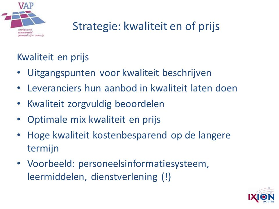 Strategie: kwaliteit en of prijs Kwaliteit en prijs • Uitgangspunten voor kwaliteit beschrijven • Leveranciers hun aanbod in kwaliteit laten doen • Kw
