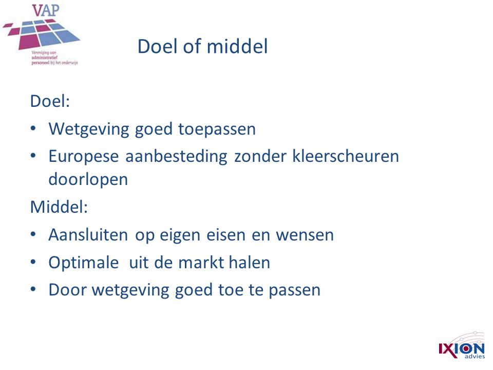 Doel of middel Doel: • Wetgeving goed toepassen • Europese aanbesteding zonder kleerscheuren doorlopen Middel: • Aansluiten op eigen eisen en wensen •