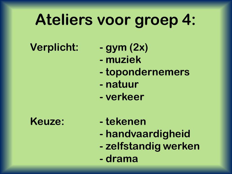 Ateliers voor groep 4: Verplicht:- gym (2x) - muziek - topondernemers - natuur - verkeer Keuze:- tekenen - handvaardigheid - zelfstandig werken - dram