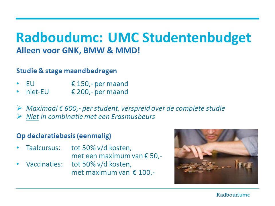 Radboudumc: UMC Studentenbudget Alleen voor GNK, BMW & MMD! Studie & stage maandbedragen • EU € 150,- per maand • niet-EU€ 200,- per maand  Maximaal