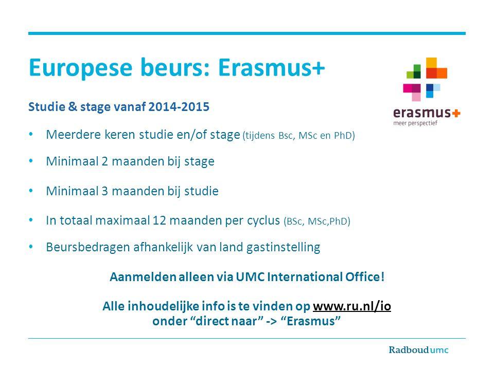 Europese beurs: Erasmus+ Studie & stage vanaf 2014-2015 • Meerdere keren studie en/of stage (tijdens Bsc, MSc en PhD) • Minimaal 2 maanden bij stage •