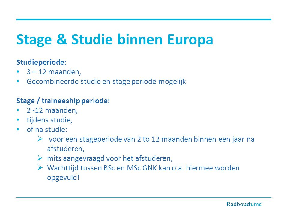 Stage & Studie binnen Europa Studieperiode: • 3 – 12 maanden, • Gecombineerde studie en stage periode mogelijk Stage / traineeship periode: • 2 -12 ma