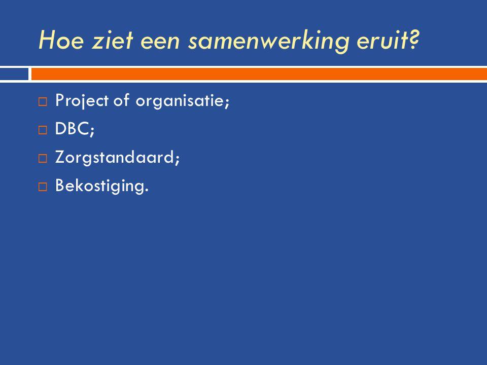 Hoe ziet een samenwerking eruit  Project of organisatie;  DBC;  Zorgstandaard;  Bekostiging.