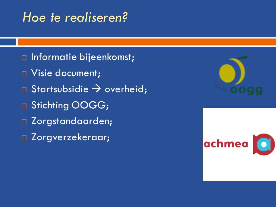 Hoe te realiseren?  Informatie bijeenkomst;  Visie document;  Startsubsidie  overheid;  Stichting OOGG;  Zorgstandaarden;  Zorgverzekeraar;