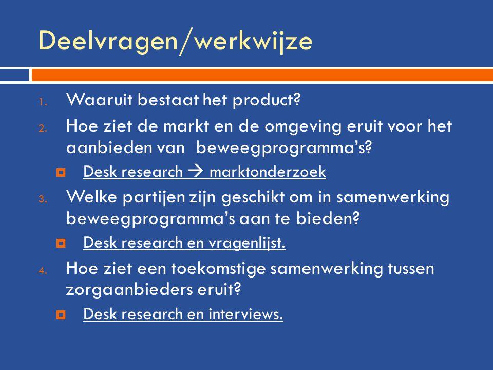 Deelvragen/werkwijze 1. Waaruit bestaat het product? 2. Hoe ziet de markt en de omgeving eruit voor het aanbieden van beweegprogramma's?  Desk resear