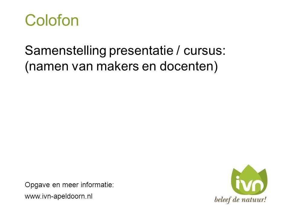 Colofon Samenstelling presentatie / cursus: (namen van makers en docenten) Opgave en meer informatie: www.ivn-apeldoorn.nl