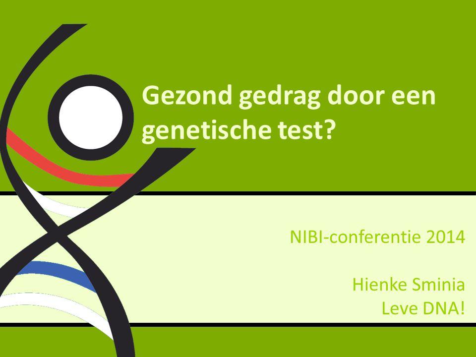 Gezond gedrag door een genetische test? NIBI-conferentie 2014 Hienke Sminia Leve DNA!