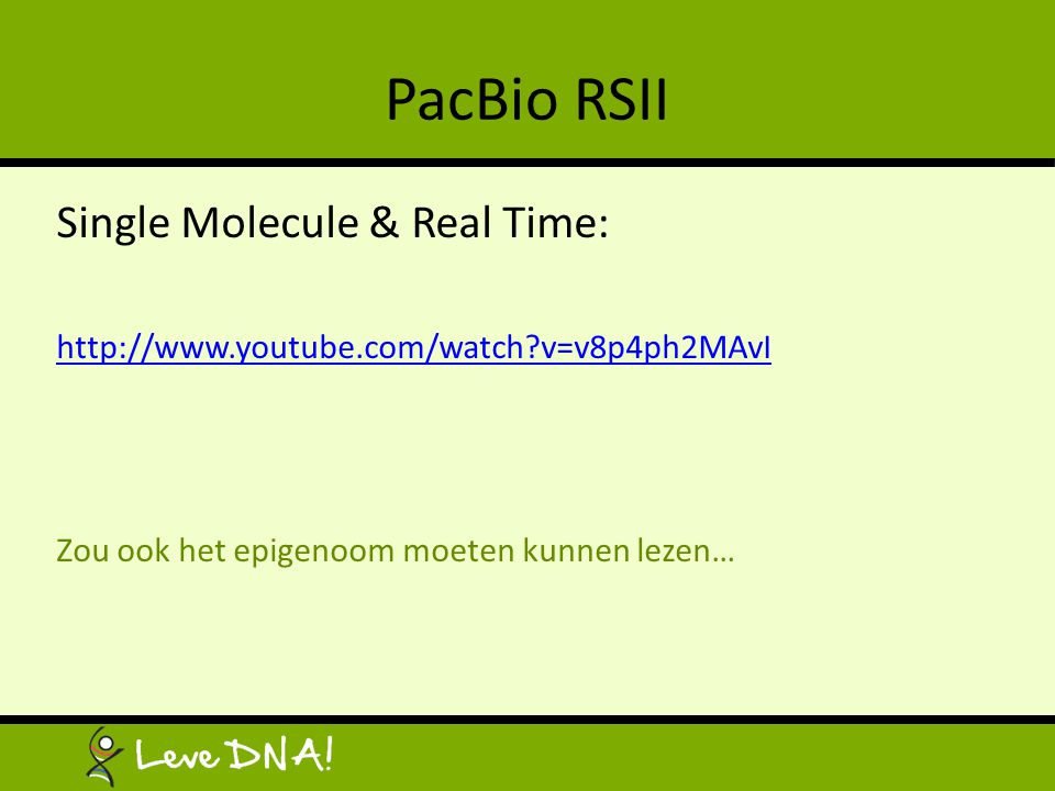 PacBio RSII Single Molecule & Real Time: http://www.youtube.com/watch?v=v8p4ph2MAvI Zou ook het epigenoom moeten kunnen lezen…