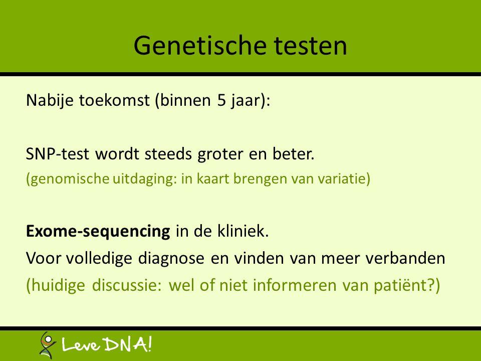 Genetische testen Nabije toekomst (binnen 5 jaar): SNP-test wordt steeds groter en beter. (genomische uitdaging: in kaart brengen van variatie) Exome-