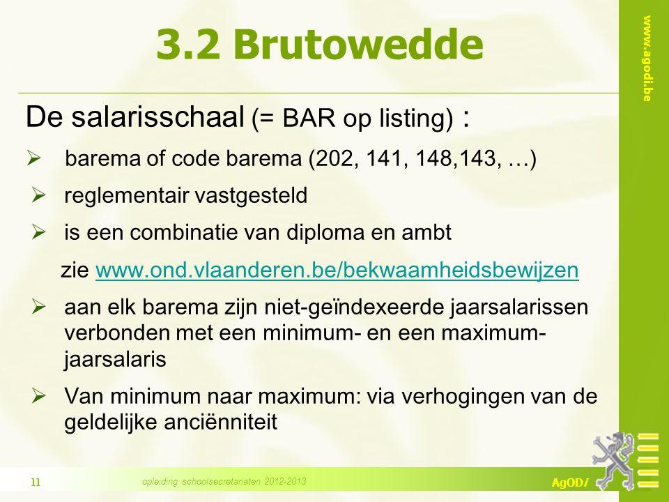www.agodi.be AgODi 3.2 Brutowedde De salarisschaal (= BAR op listing) :  barema of code barema (202, 141, 148,143, …)  reglementair vastgesteld  is een combinatie van diploma en ambt zie www.ond.vlaanderen.be/bekwaamheidsbewijzenwww.ond.vlaanderen.be/bekwaamheidsbewijzen  aan elk barema zijn niet-geïndexeerde jaarsalarissen verbonden met een minimum- en een maximum- jaarsalaris  Van minimum naar maximum: via verhogingen van de geldelijke anciënniteit 11 opleiding schoolsecretariaten 2012-2013