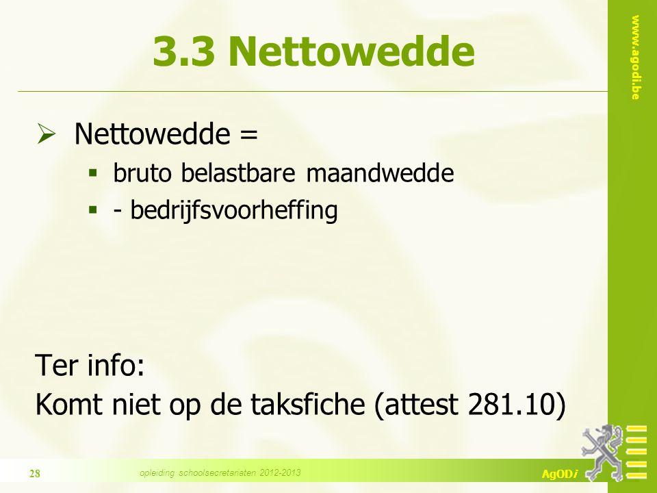 www.agodi.be AgODi 3.3 Nettowedde  Nettowedde =  bruto belastbare maandwedde  - bedrijfsvoorheffing Ter info: Komt niet op de taksfiche (attest 281.10) 28 opleiding schoolsecretariaten 2012-2013