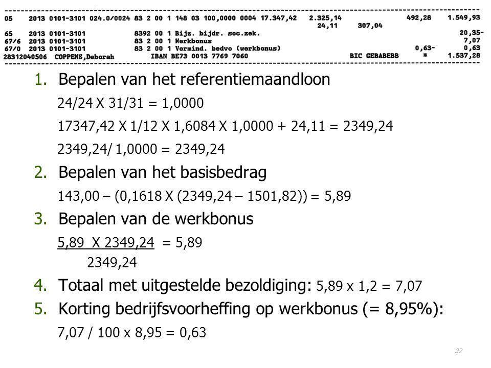 1.Bepalen van het referentiemaandloon 24/24 X 31/31 = 1,0000 17347,42 X 1/12 X 1,6084 X 1,0000 + 24,11 = 2349,24 2349,24/ 1,0000 = 2349,24 2.Bepalen van het basisbedrag 143,00 – (0,1618 X (2349,24 – 1501,82)) = 5,89 3.Bepalen van de werkbonus 5,89 X 2349,24 = 5,89 2349,24 4.Totaal met uitgestelde bezoldiging: 5,89 x 1,2 = 7,07 5.Korting bedrijfsvoorheffing op werkbonus (= 8,95%): 7,07 / 100 x 8,95 = 0,63 32